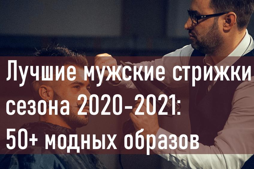 Лучшие мужские стрижки сезона 2020-2021: 50+ модных образов